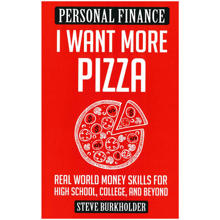 I Want More Pizza: Real World Money Skills for High School, College, & Beyond by Steve Burkholder - Personal Finance