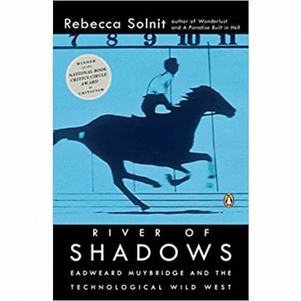 River of Shadows: Eadweard Muybridge and the Technological Wild West by Rebecca Solnit